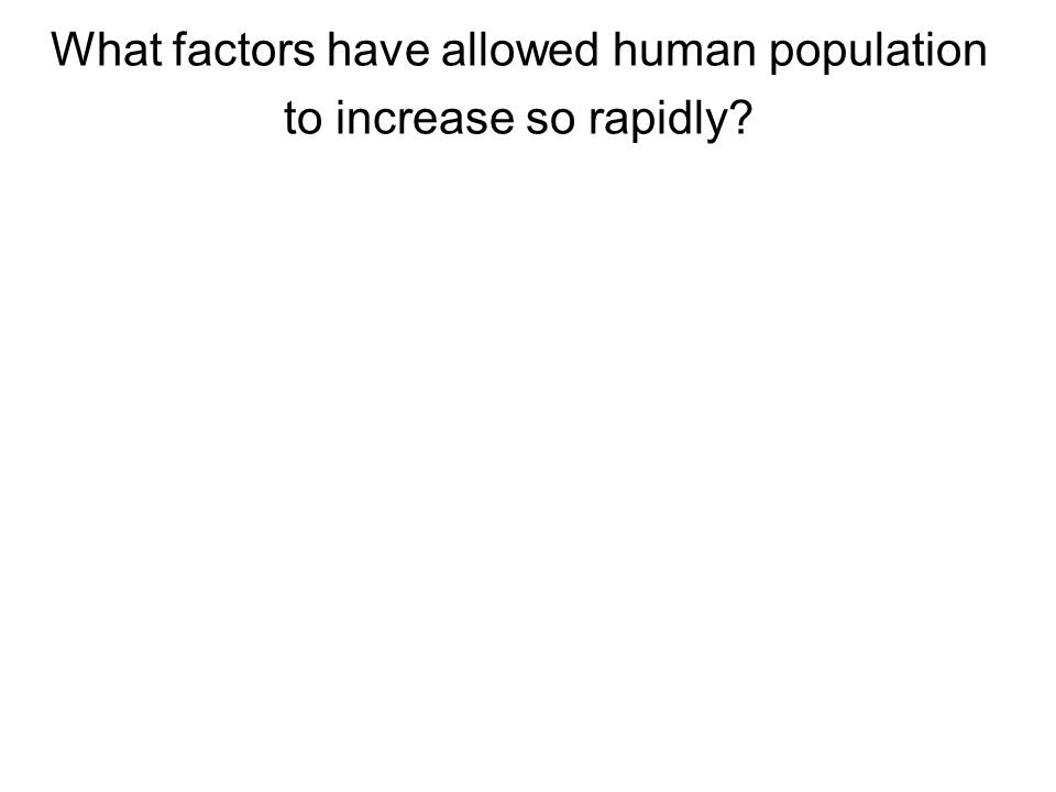 What factors have allowed human population to increase so rapidly?