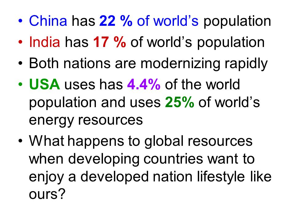 China has 22 % of world's population India has 17 % of world's population Both nations are modernizing rapidly USA uses has 4.4% of the world populati