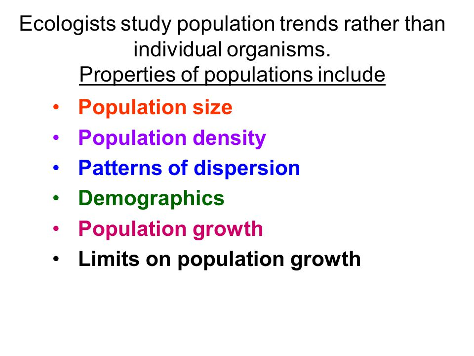 Population size Population density Patterns of dispersion Demographics Population growth Limits on population growth Ecologists study population trend