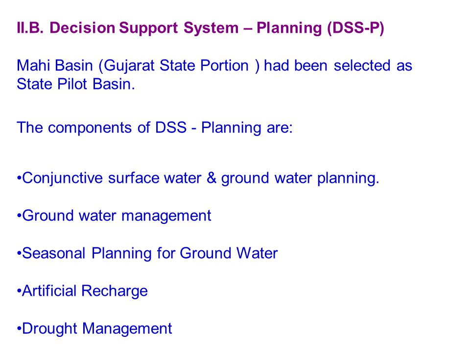II.B. Decision Support System – Planning (DSS-P) Mahi Basin (Gujarat State Portion ) had been selected as State Pilot Basin. The components of DSS - P