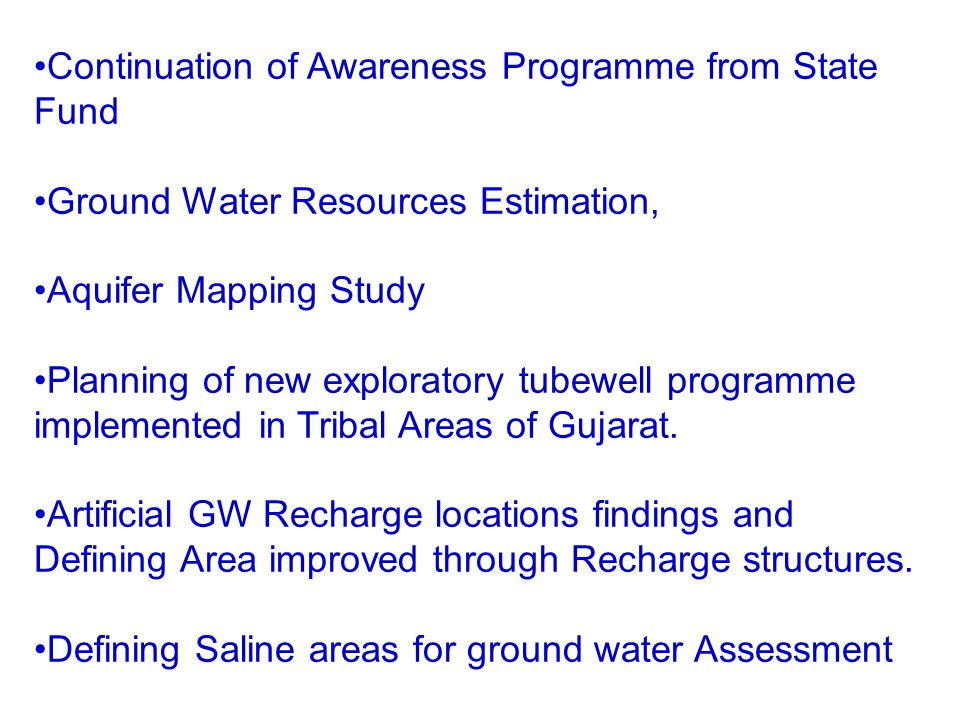 Continuation of Awareness Programme from State Fund Ground Water Resources Estimation, Aquifer Mapping Study Planning of new exploratory tubewell programme implemented in Tribal Areas of Gujarat.