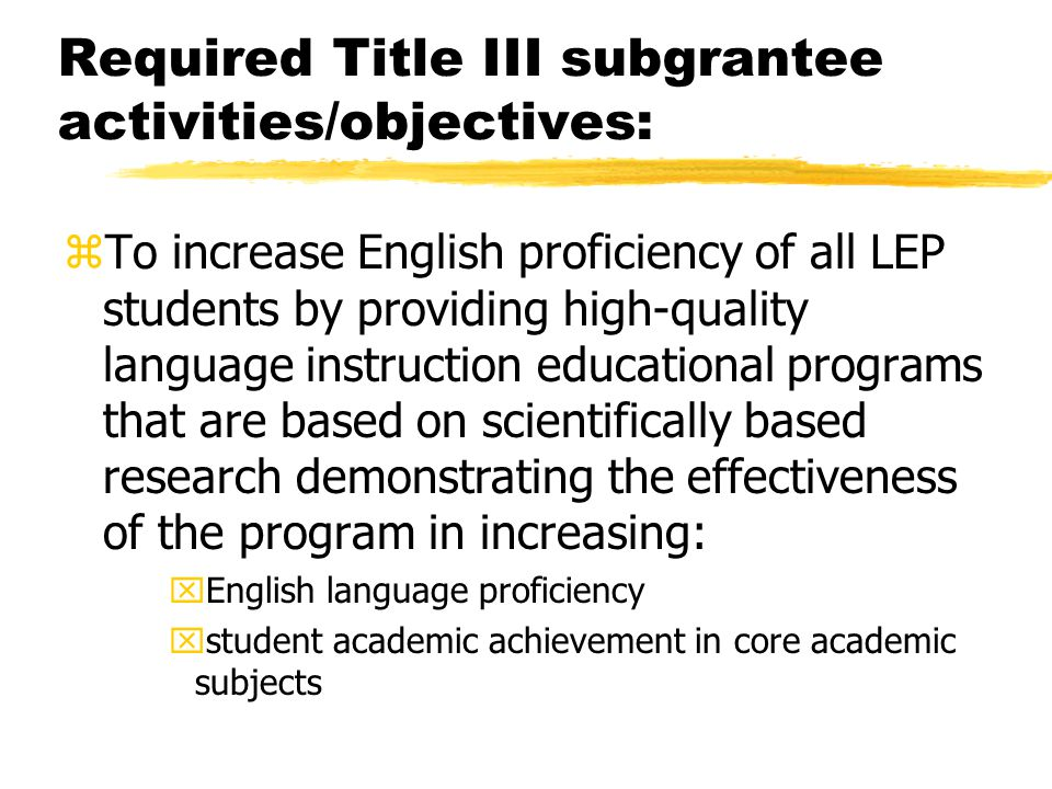 Required Title III subgrantee activities/objectives: zTo increase English proficiency of all LEP students by providing high-quality language instruction educational programs that are based on scientifically based research demonstrating the effectiveness of the program in increasing: xEnglish language proficiency xstudent academic achievement in core academic subjects