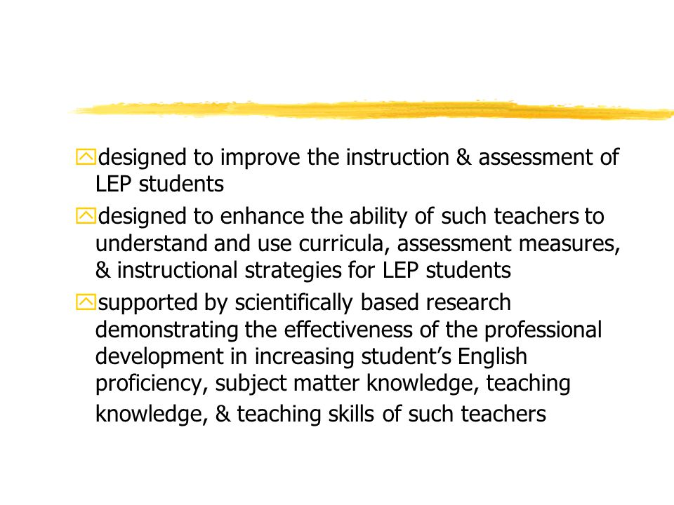 ydesigned to improve the instruction & assessment of LEP students ydesigned to enhance the ability of such teachers to understand and use curricula, assessment measures, & instructional strategies for LEP students ysupported by scientifically based research demonstrating the effectiveness of the professional development in increasing student's English proficiency, subject matter knowledge, teaching knowledge, & teaching skills of such teachers