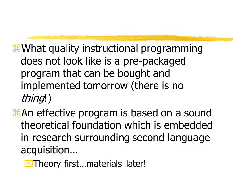 zWhat quality instructional programming does not look like is a pre-packaged program that can be bought and implemented tomorrow (there is no thing!) zAn effective program is based on a sound theoretical foundation which is embedded in research surrounding second language acquisition… yTheory first…materials later!