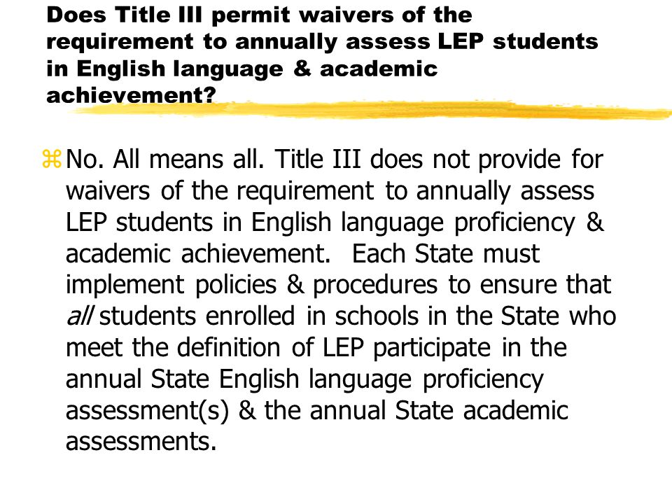 Does Title III permit waivers of the requirement to annually assess LEP students in English language & academic achievement.