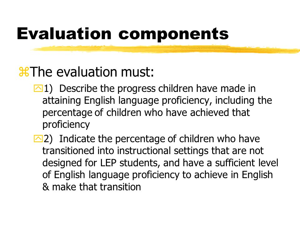 Evaluation components zThe evaluation must: y1) Describe the progress children have made in attaining English language proficiency, including the percentage of children who have achieved that proficiency y2) Indicate the percentage of children who have transitioned into instructional settings that are not designed for LEP students, and have a sufficient level of English language proficiency to achieve in English & make that transition