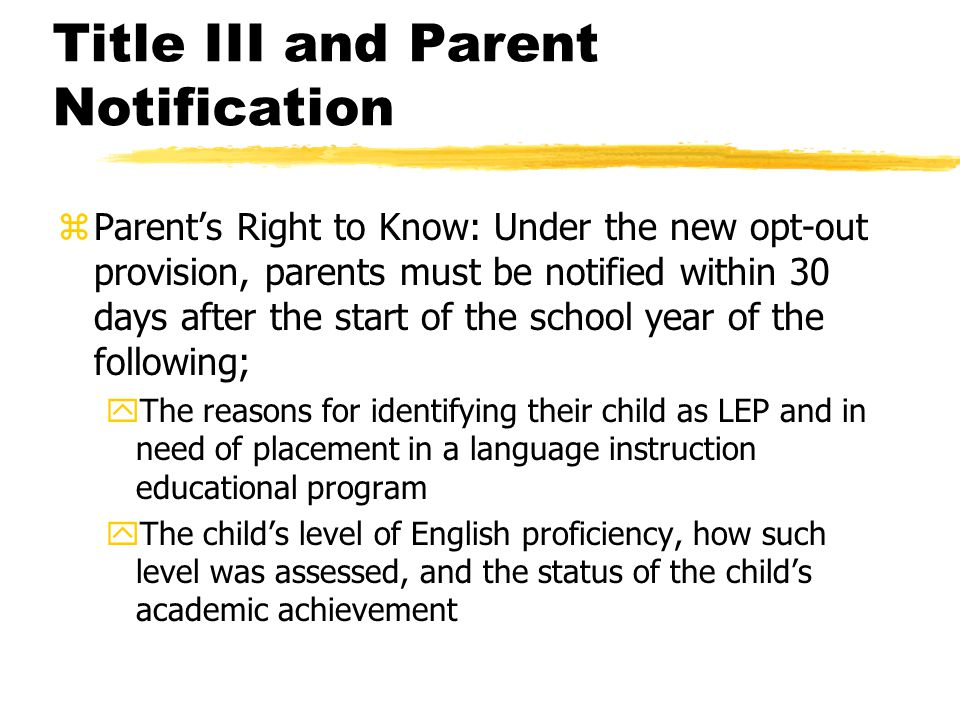 Title III and Parent Notification zParent's Right to Know: Under the new opt-out provision, parents must be notified within 30 days after the start of the school year of the following; yThe reasons for identifying their child as LEP and in need of placement in a language instruction educational program yThe child's level of English proficiency, how such level was assessed, and the status of the child's academic achievement