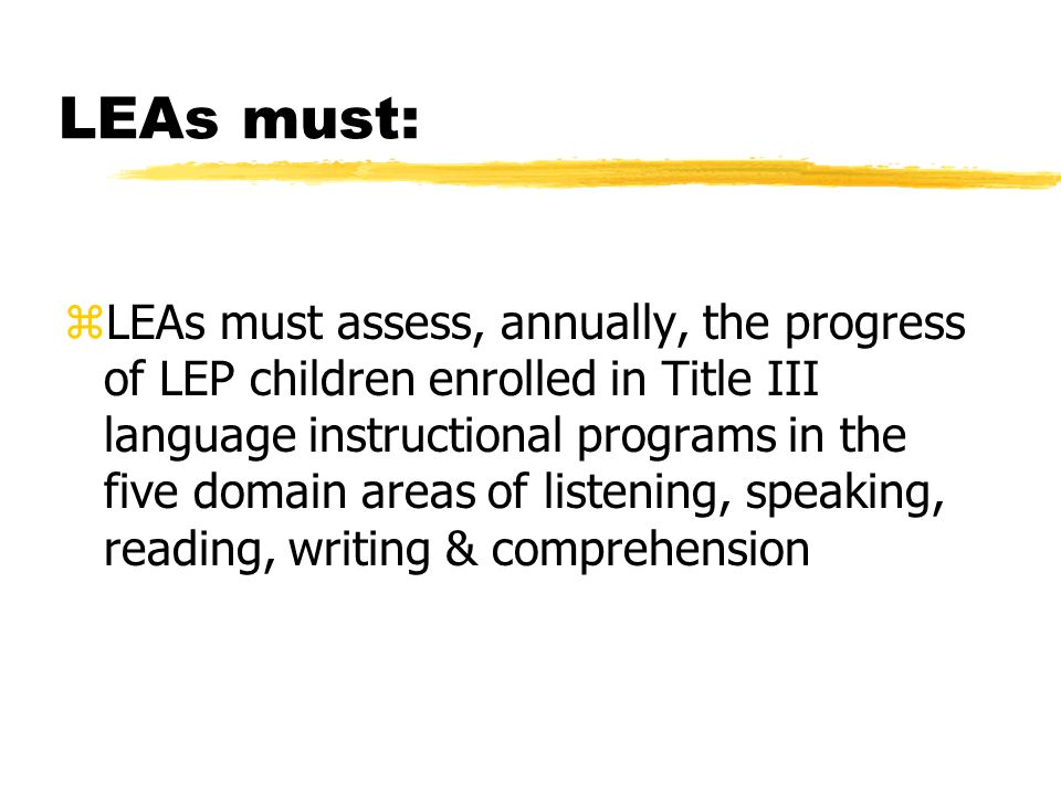 And even more of what LEAs must do: zReport on the progress made by LEP students in meeting state academic content & achievement standards for each of the two years after these children no longer receive services under Title III zFollow any requirements based on subgrantee guidelines if receiving Title III funding