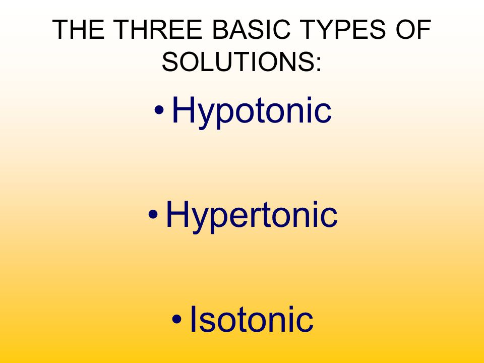 THE THREE BASIC TYPES OF SOLUTIONS: Hypotonic Hypertonic Isotonic