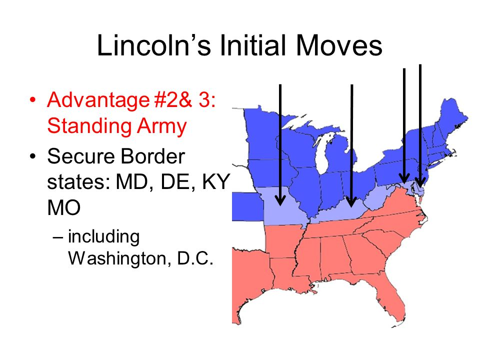 Lincoln's Initial Moves Advantage #2& 3: Standing Army Secure Border states: MD, DE, KY, MO –including Washington, D.C.