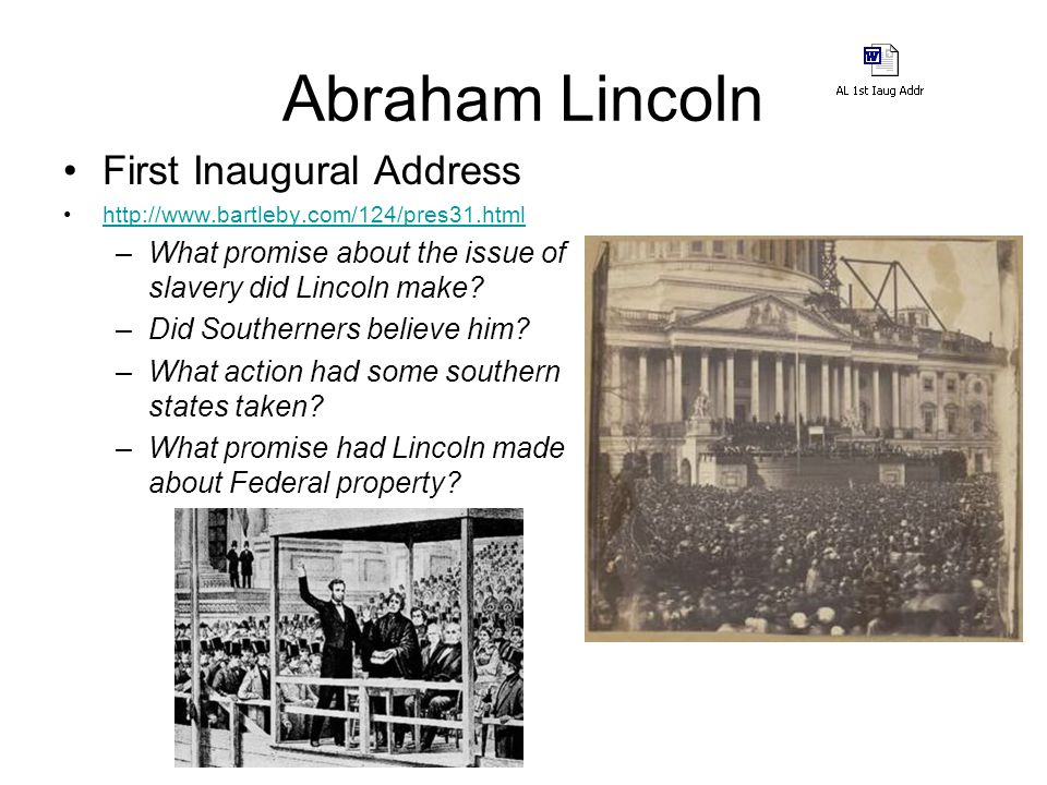 Abraham Lincoln First Inaugural Address http://www.bartleby.com/124/pres31.html –What promise about the issue of slavery did Lincoln make.