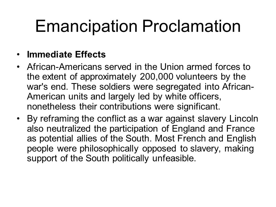Emancipation Proclamation Immediate Effects African-Americans served in the Union armed forces to the extent of approximately 200,000 volunteers by the war s end.