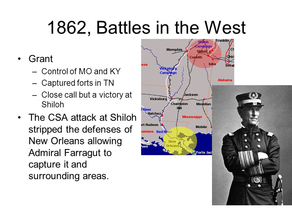 1862, Battles in the West Grant –Control of MO and KY –Captured forts in TN –Close call but a victory at Shiloh The CSA attack at Shiloh stripped the defenses of New Orleans allowing Admiral Farragut to capture it and surrounding areas.