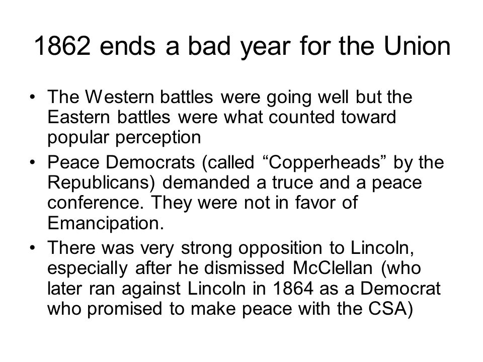 1862 ends a bad year for the Union The Western battles were going well but the Eastern battles were what counted toward popular perception Peace Democrats (called Copperheads by the Republicans) demanded a truce and a peace conference.