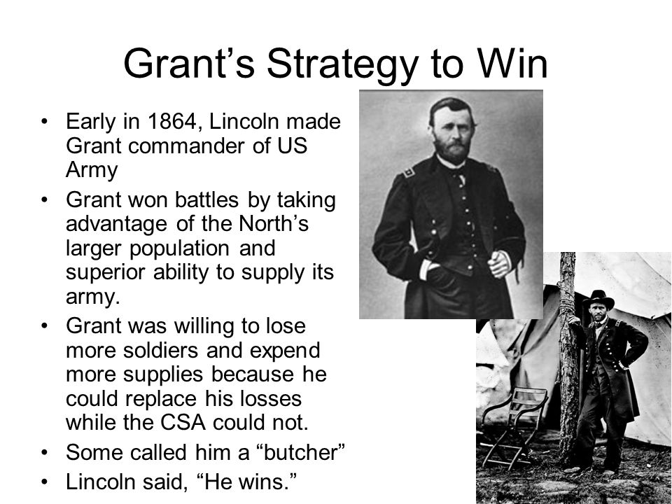 Grant's Strategy to Win Early in 1864, Lincoln made Grant commander of US Army Grant won battles by taking advantage of the North's larger population and superior ability to supply its army.
