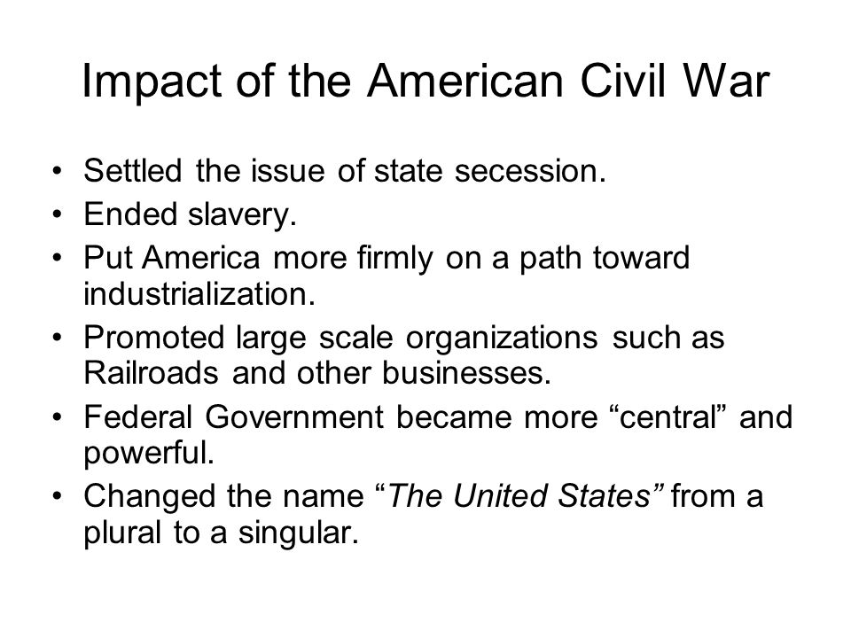 Impact of the American Civil War Settled the issue of state secession.