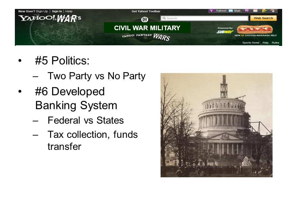 #5 Politics: –Two Party vs No Party #6 Developed Banking System –Federal vs States –Tax collection, funds transfer CIVIL WAR MILITARY
