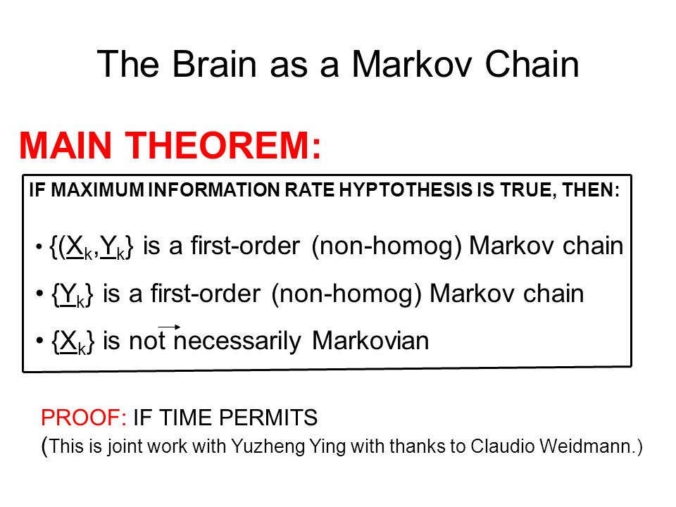 The Brain as a Markov Chain MAIN THEOREM: IF MAXIMUM INFORMATION RATE HYPTOTHESIS IS TRUE, THEN: {(X k,Y k } is a first-order (non-homog) Markov chain {Y k } is a first-order (non-homog) Markov chain {X k } is not necessarily Markovian PROOF: IF TIME PERMITS ( This is joint work with Yuzheng Ying with thanks to Claudio Weidmann.)