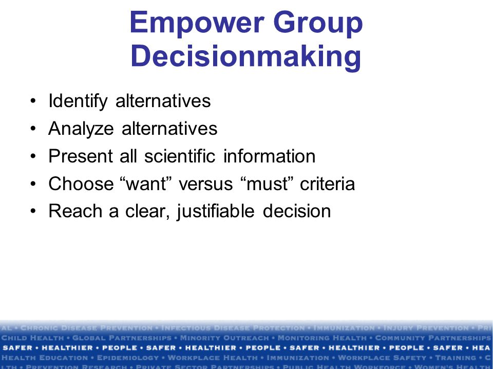 Empower Group Decisionmaking Identify alternatives Analyze alternatives Present all scientific information Choose want versus must criteria Reach a clear, justifiable decision