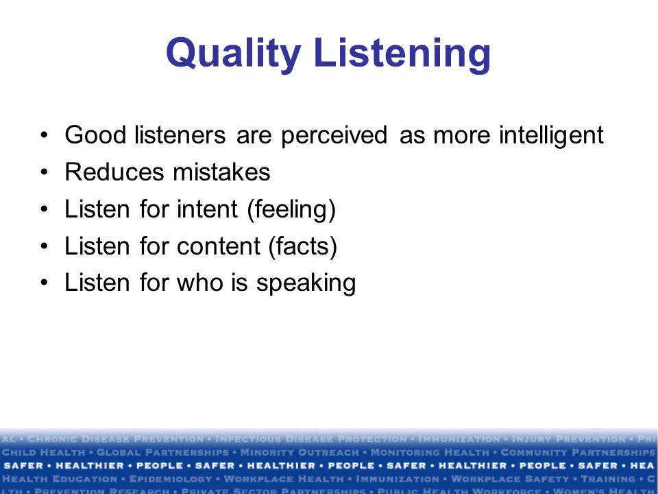 Quality Listening Good listeners are perceived as more intelligent Reduces mistakes Listen for intent (feeling) Listen for content (facts) Listen for who is speaking