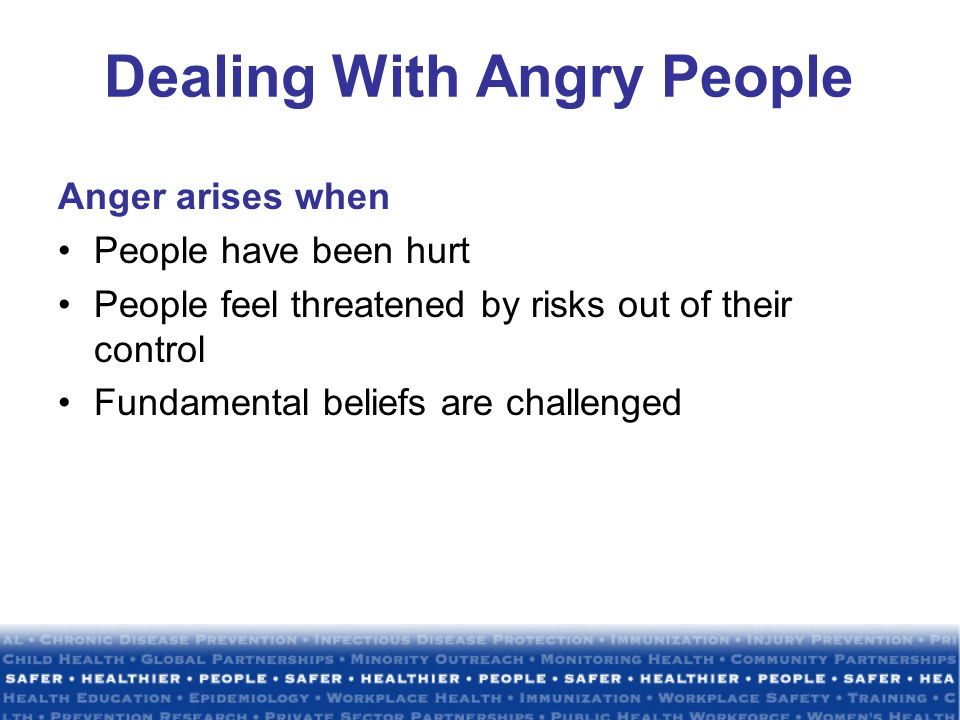 Dealing With Angry People Anger arises when People have been hurt People feel threatened by risks out of their control Fundamental beliefs are challenged