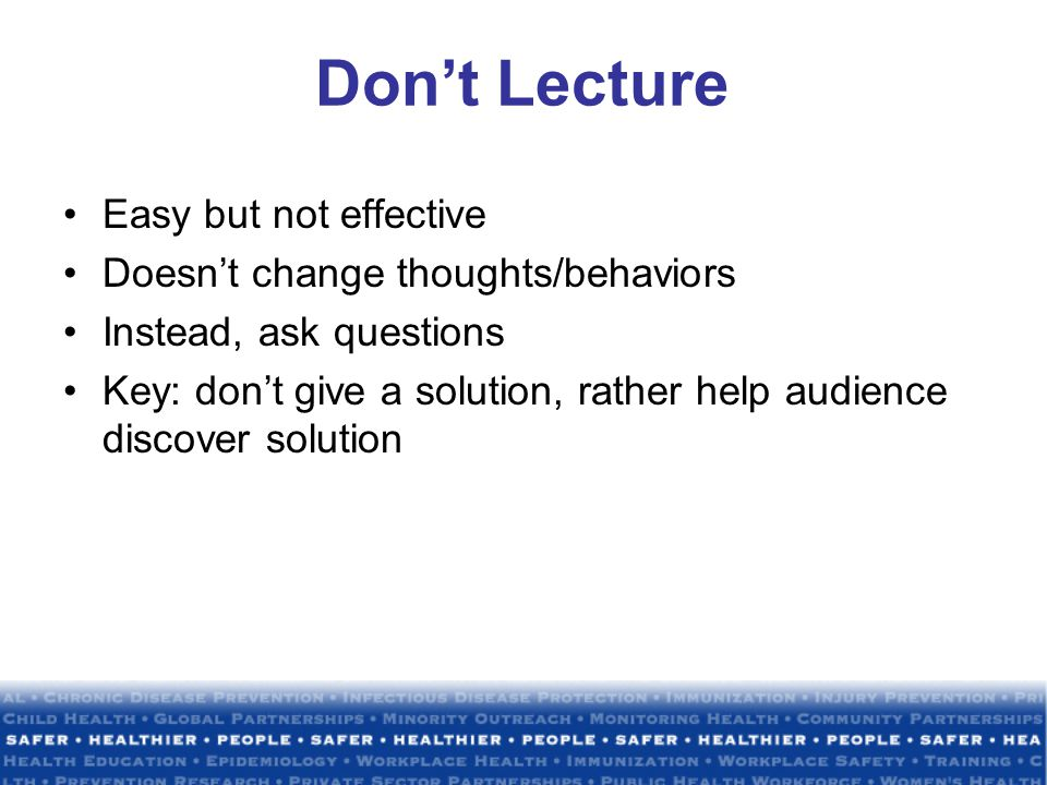 Don't Lecture Easy but not effective Doesn't change thoughts/behaviors Instead, ask questions Key: don't give a solution, rather help audience discover solution