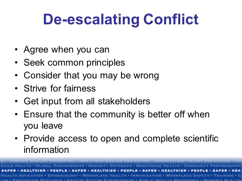 De-escalating Conflict Agree when you can Seek common principles Consider that you may be wrong Strive for fairness Get input from all stakeholders Ensure that the community is better off when you leave Provide access to open and complete scientific information