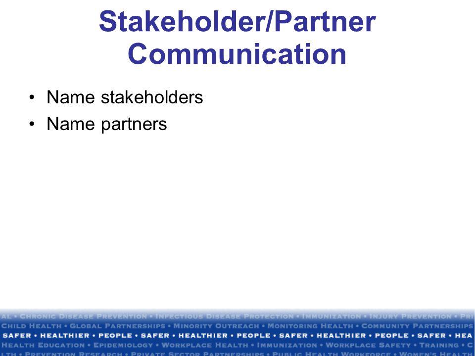 Stakeholder/Partner Communication Name stakeholders Name partners