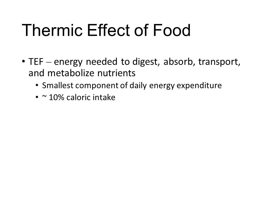 Thermic Effect of Food TEF – energy needed to digest, absorb, transport, and metabolize nutrients Smallest component of daily energy expenditure ~ 10%