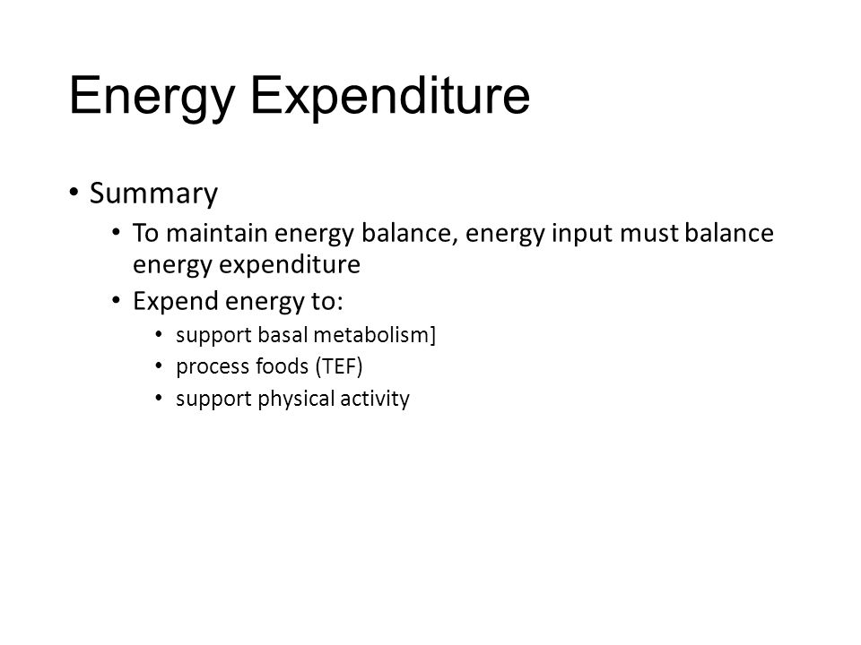 Energy Expenditure Summary To maintain energy balance, energy input must balance energy expenditure Expend energy to: support basal metabolism] proces
