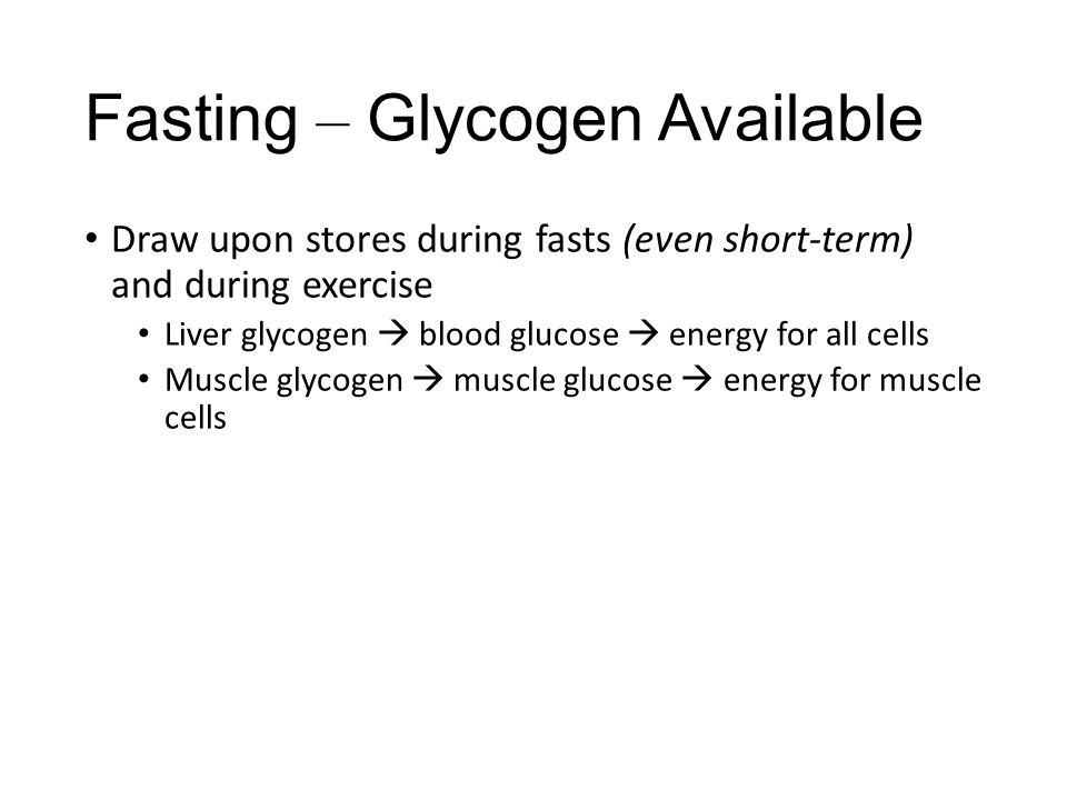 Fasting – Glycogen Available Draw upon stores during fasts (even short-term) and during exercise Liver glycogen  blood glucose  energy for all cells