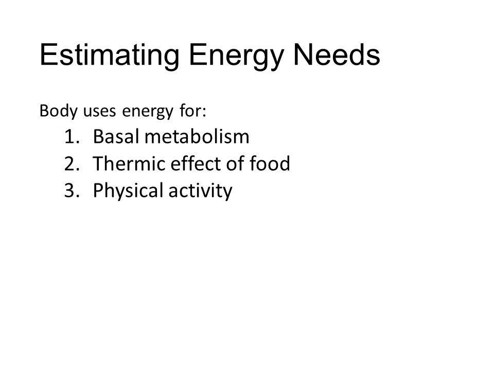 Estimating Energy Needs Body uses energy for: 1.Basal metabolism 2.Thermic effect of food 3.Physical activity
