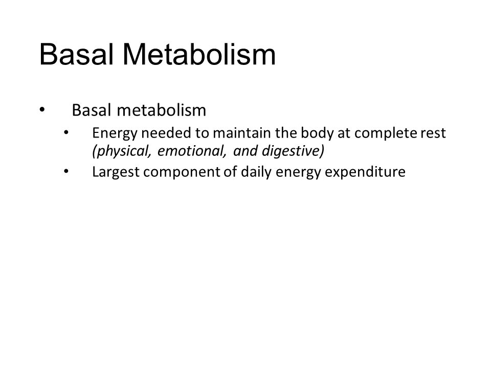 Basal Metabolism Basal metabolism Energy needed to maintain the body at complete rest (physical, emotional, and digestive) Largest component of daily