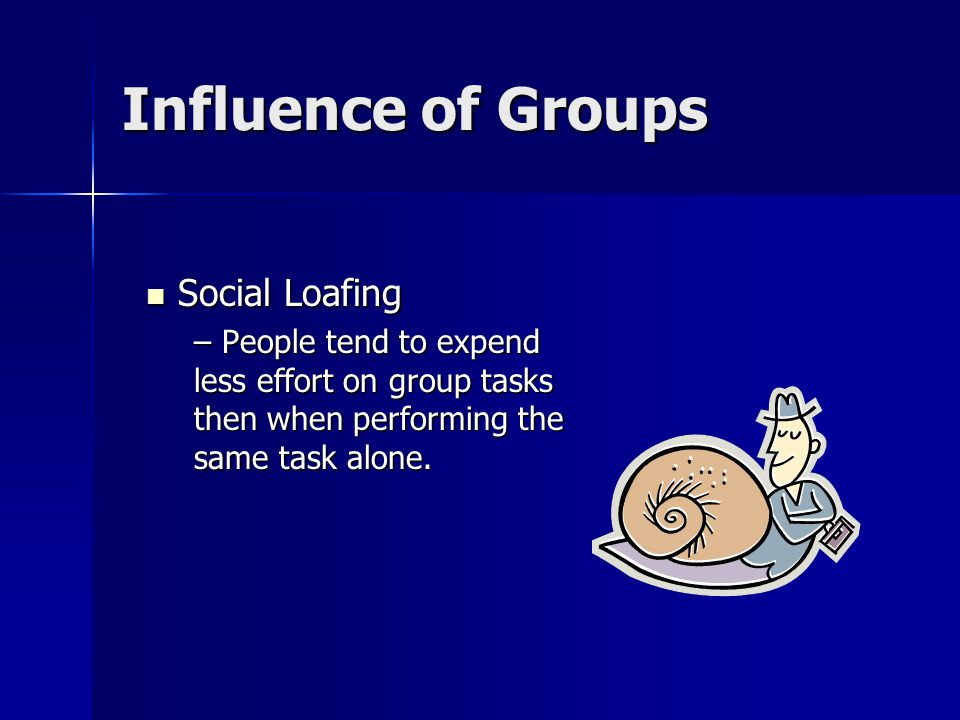 Influence of Groups Social Loafing Social Loafing – People tend to expend less effort on group tasks then when performing the same task alone.