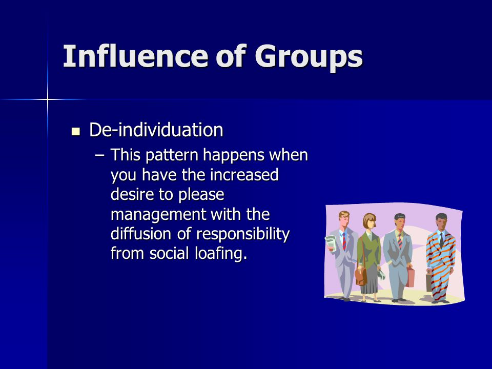 Influence of Groups De-individuation De-individuation –This pattern happens when you have the increased desire to please management with the diffusion