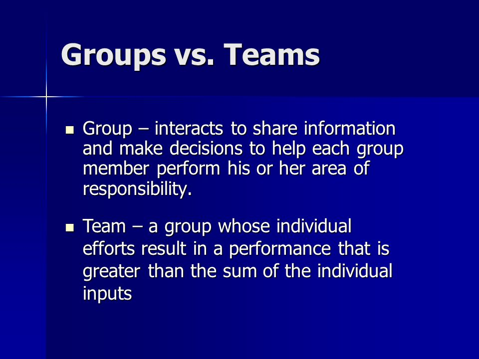 Groups vs. Teams Group – interacts to share information and make decisions to help each group member perform his or her area of responsibility. Group