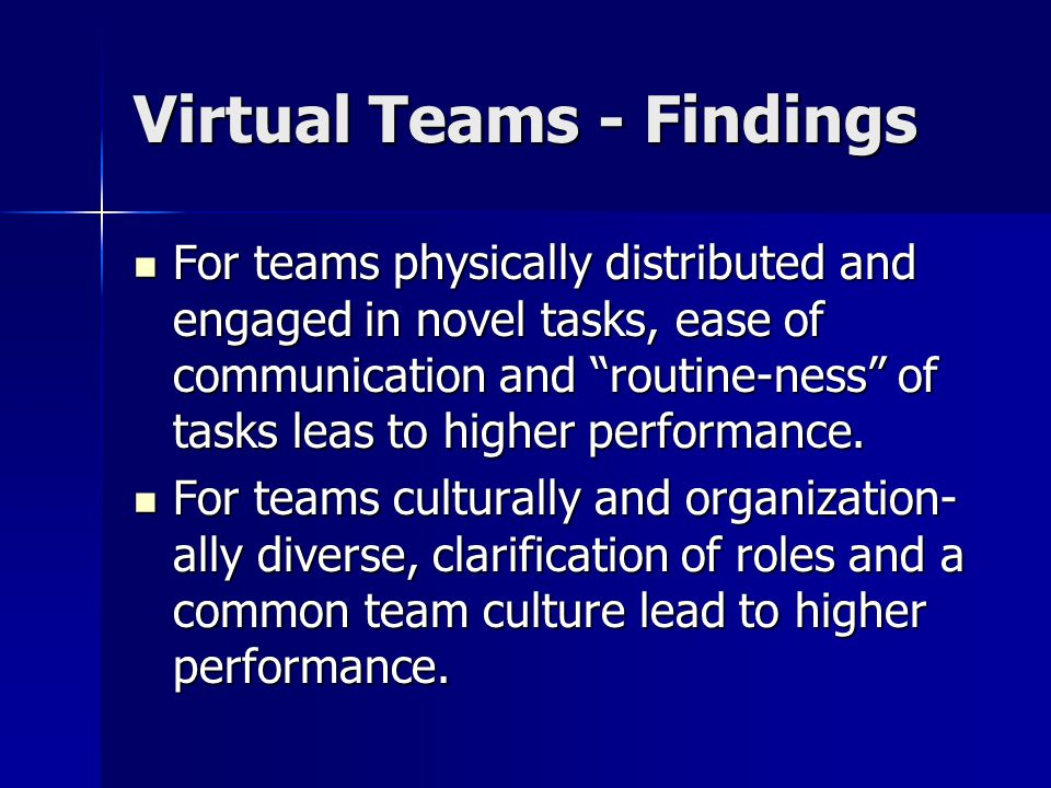 """Virtual Teams - Findings For teams physically distributed and engaged in novel tasks, ease of communication and """"routine-ness"""" of tasks leas to higher"""