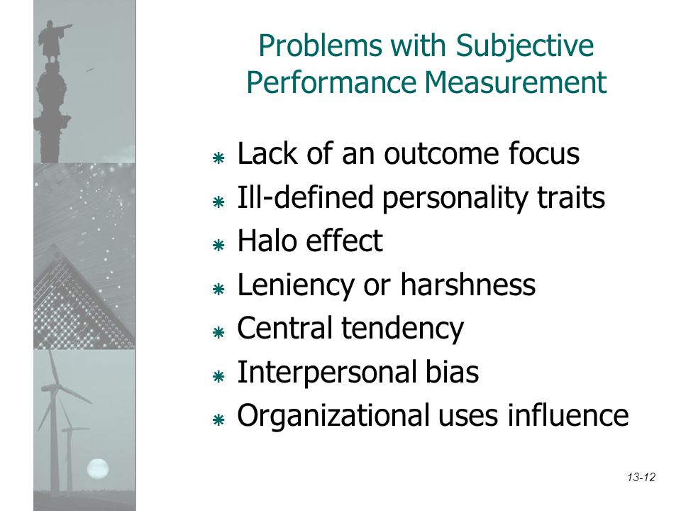 13-12 Problems with Subjective Performance Measurement  Lack of an outcome focus  Ill-defined personality traits  Halo effect  Leniency or harshne