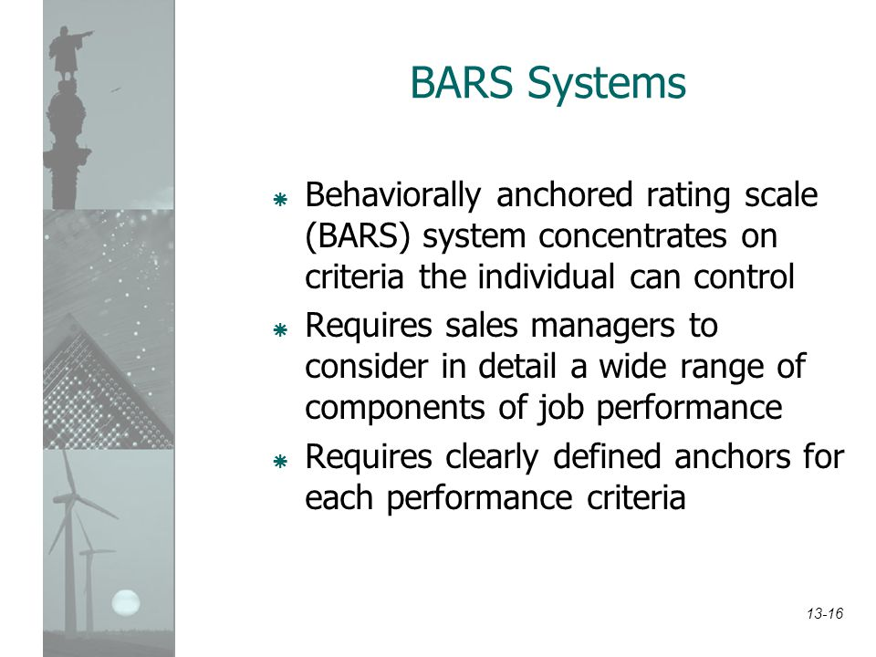 13-16 BARS Systems  Behaviorally anchored rating scale (BARS) system concentrates on criteria the individual can control  Requires sales managers to
