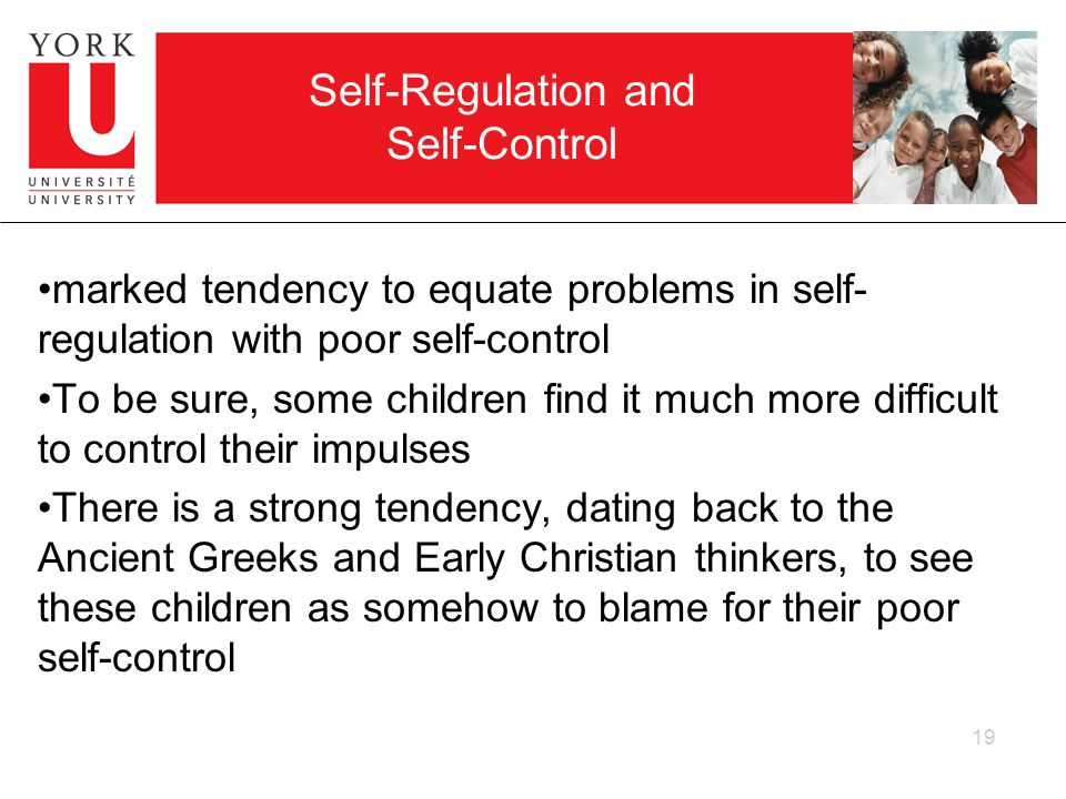 19 Self-Regulation and Self-Control marked tendency to equate problems in self- regulation with poor self-control To be sure, some children find it much more difficult to control their impulses There is a strong tendency, dating back to the Ancient Greeks and Early Christian thinkers, to see these children as somehow to blame for their poor self-control