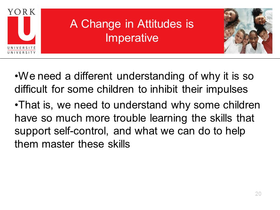 A Change in Attitudes is Imperative We need a different understanding of why it is so difficult for some children to inhibit their impulses That is, we need to understand why some children have so much more trouble learning the skills that support self-control, and what we can do to help them master these skills 20