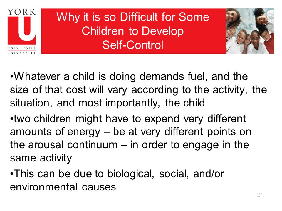 21 Why it is so Difficult for Some Children to Develop Self-Control Whatever a child is doing demands fuel, and the size of that cost will vary according to the activity, the situation, and most importantly, the child two children might have to expend very different amounts of energy – be at very different points on the arousal continuum – in order to engage in the same activity This can be due to biological, social, and/or environmental causes
