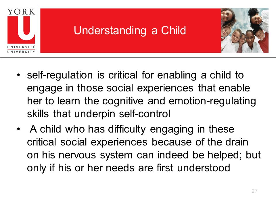 Understanding a Child self-regulation is critical for enabling a child to engage in those social experiences that enable her to learn the cognitive and emotion-regulating skills that underpin self-control A child who has difficulty engaging in these critical social experiences because of the drain on his nervous system can indeed be helped; but only if his or her needs are first understood 27
