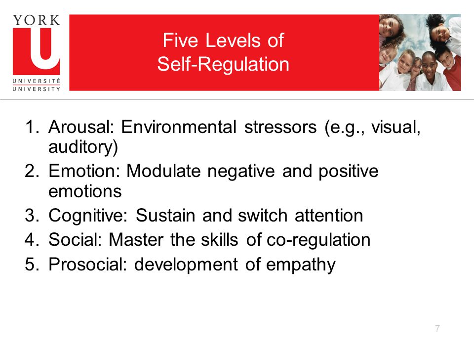 7 Five Levels of Self-Regulation 1.Arousal: Environmental stressors (e.g., visual, auditory) 2.Emotion: Modulate negative and positive emotions 3.Cognitive: Sustain and switch attention 4.Social: Master the skills of co-regulation 5.Prosocial: development of empathy