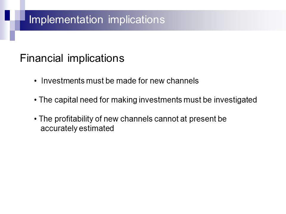 Implementation implications Competitors Banking Customer First Direct Value/Speed Cost/Speed Offering Internet banking will provide speed of delivery Multiple banking channels increases customer value proposition High-quality services will increase service value Un-manned channels will be of lower cost than manned ones Automated services will provide lower response times and thus increased speed Outsourcing provides lower costs