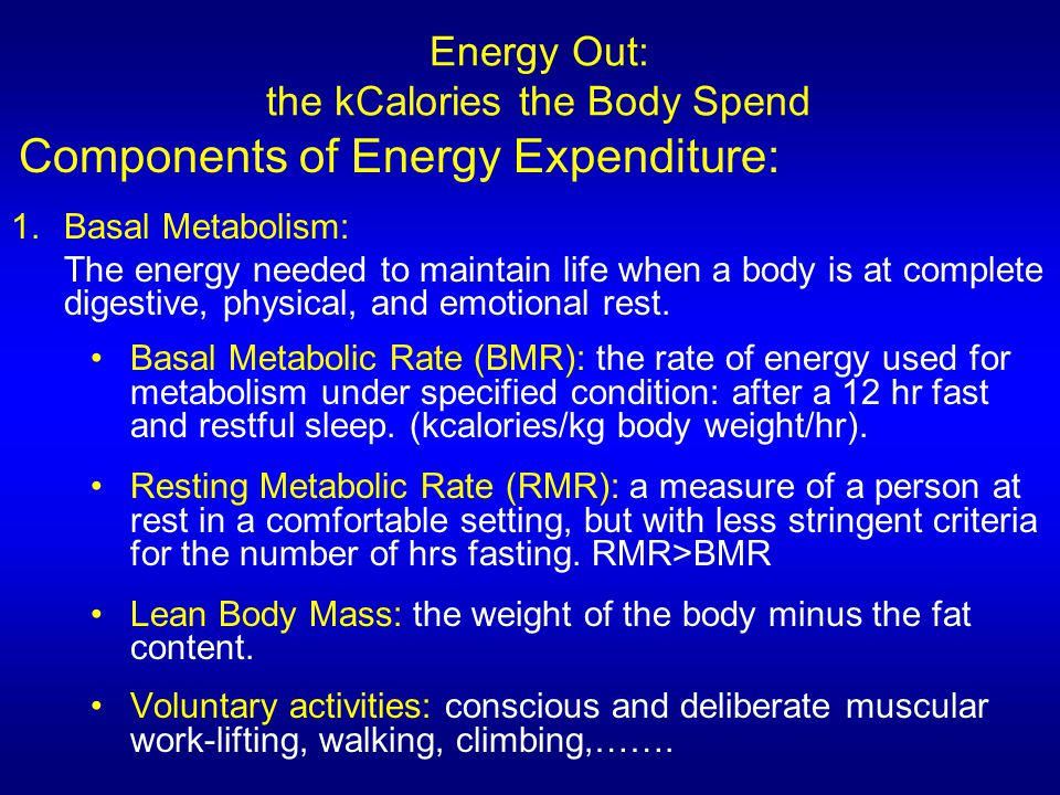 Energy Out: the kCalories the Body Spend Components of Energy Expenditure: 1.Basal Metabolism: The energy needed to maintain life when a body is at co