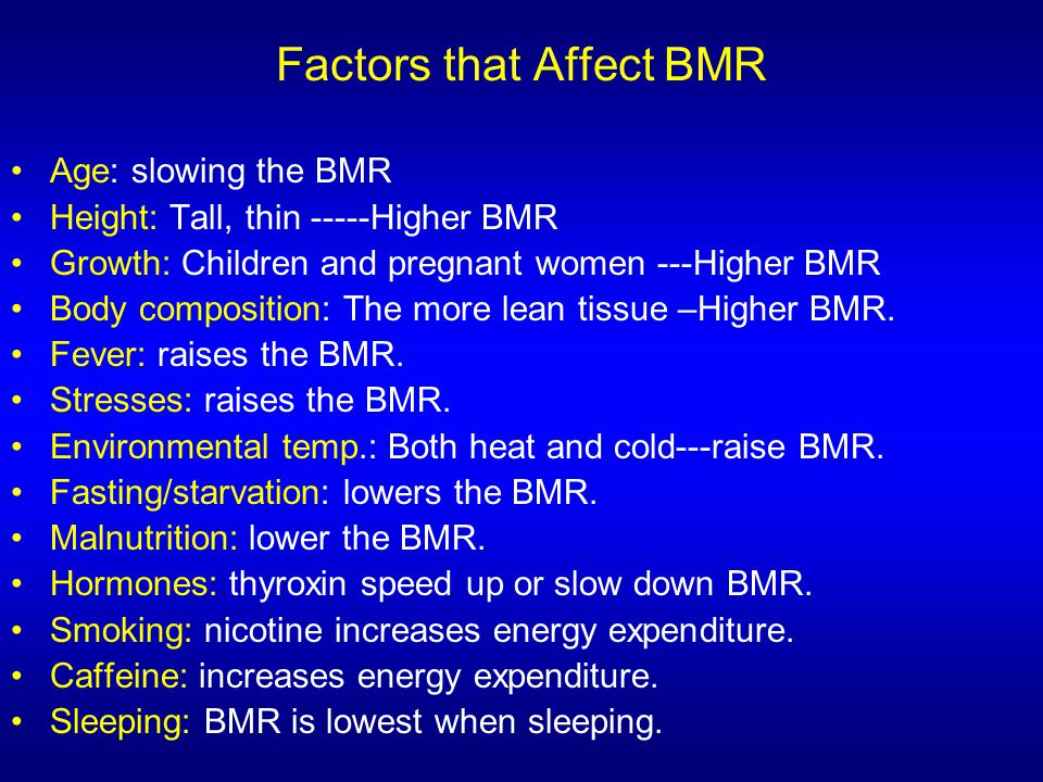 Factors that Affect BMR Age: slowing the BMR Height: Tall, thin -----Higher BMR Growth: Children and pregnant women ---Higher BMR Body composition: Th