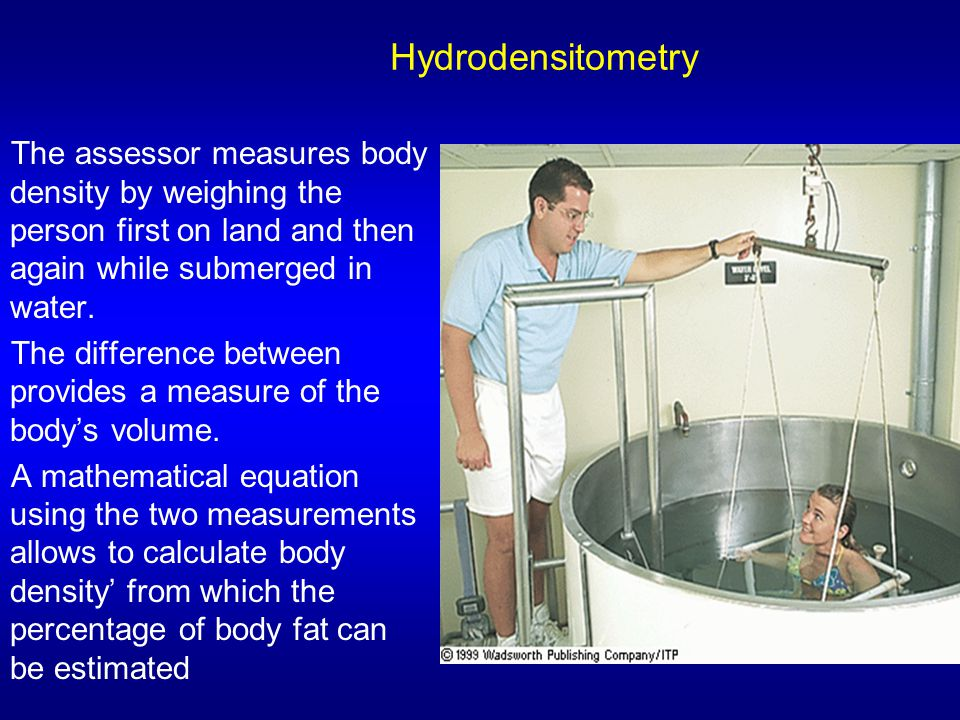 Hydrodensitometry The assessor measures body density by weighing the person first on land and then again while submerged in water. The difference betw