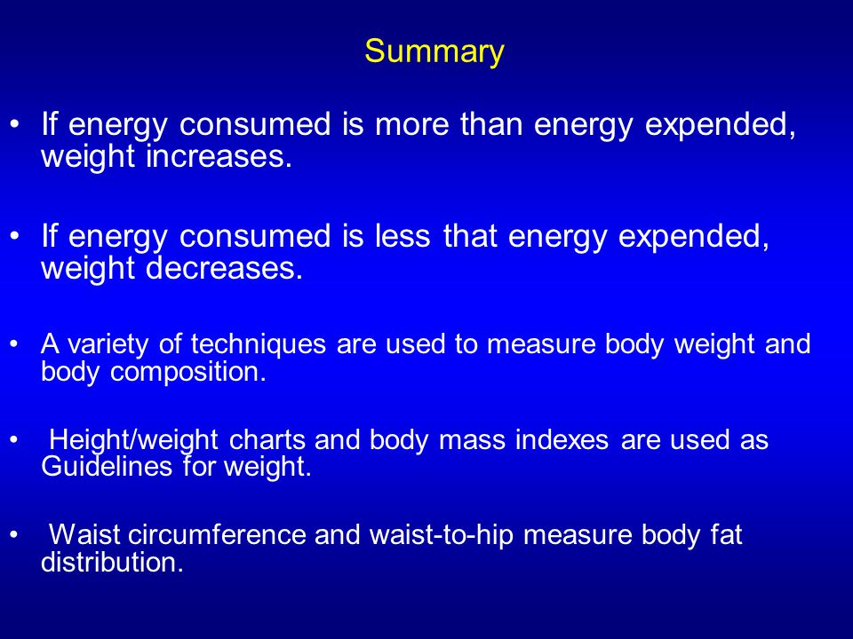 Summary If energy consumed is more than energy expended, weight increases. If energy consumed is less that energy expended, weight decreases. A variet