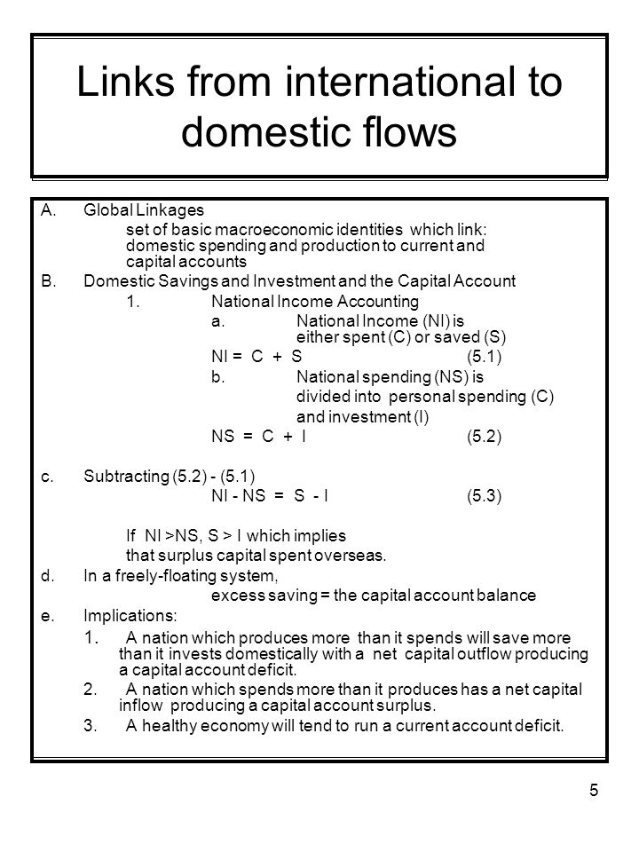 5 Links from international to domestic flows A.Global Linkages set of basic macroeconomic identities which link: domestic spending and production to current and capital accounts B.Domestic Savings and Investment and the Capital Account 1.National Income Accounting a.National Income (NI) is either spent (C) or saved (S) NI = C + S(5.1) b.